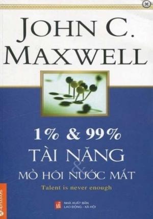 1% VÀ 99% TÀI NĂNG MỒ HÔI VÀ NƯỚC MẮT (JOHN C. MAXWELL)