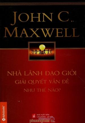 NHÀ LÃNH ĐẠO GIỎI GIẢI QUYẾT VẤN ĐỀ NHƯ THẾ NÀO (JOHN C. MAXWELL)
