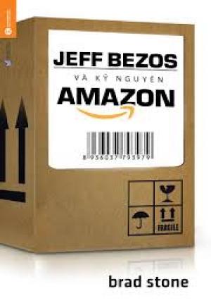 JEFF BEZOS VÀ KỶ NGUYÊN AMAZON (BRAD STONE)