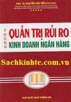 QUẢN TRỊ RỦI RO TRONG KINH DOANH NGÂN HÀNG (PGS.TS NGUYỄN VĂN TIẾN)