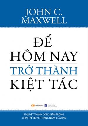 ĐỂ HÔM NAY TRỞ THÀNH KIỆT TÁC - JOHN C. MAXWELL