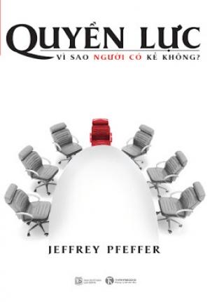 QUYỀN LỰC: VÌ SAO NGƯỜI CÓ KẺ KHÔNG (JEFFREY PFEFFER)